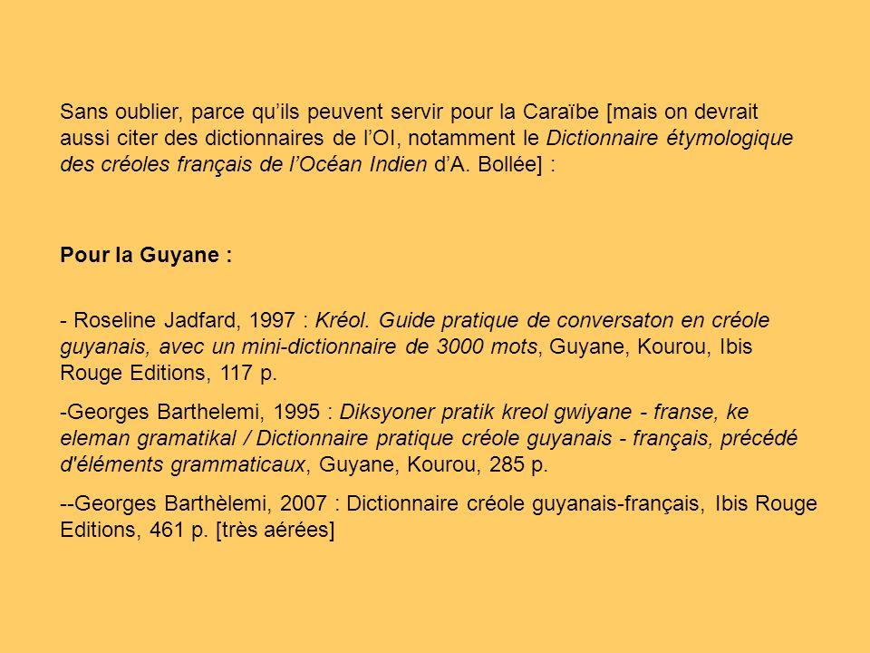 Sans oublier, parce qu'ils peuvent servir pour la Caraïbe [mais on devrait aussi citer des dictionnaires de l'OI, notamment le Dictionnaire étymologique des créoles français de l'Océan Indien d'A. Bollée] :